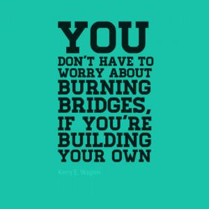don 39 t burn your bridges quotes