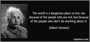 The world is a dangerous place to live; not because of the people who ...