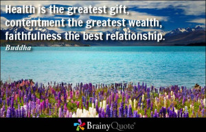 Health is the greatest gift, contentment the greatest wealth ...