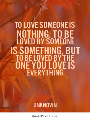 To love someone is nothing, to be loved by someone is something, but ...