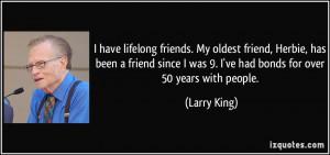have lifelong friends. My oldest friend, Herbie, has been a friend ...