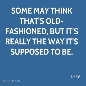 Jon Kyl Some may think that 39 s old fashioned but it 39 s really the ...