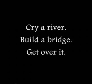cry a river #build a bridge #get over it #move on #words #quote # ...
