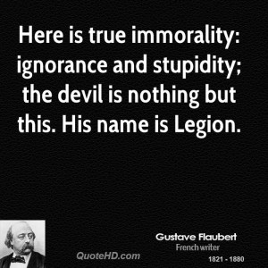 Here is true immorality: ignorance and stupidity; the devil is nothing ...