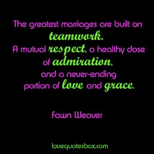 The greatest marriages are built on teamwork. A mutual respect, a ...