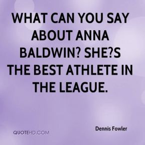 ... can you say about Anna Baldwin? She?s the best athlete in the league