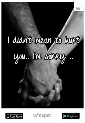 didn't mean to hurt you.. I'm sorry ..