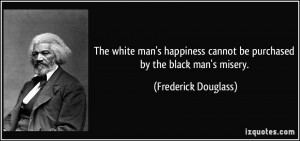 The white man's happiness cannot be purchased by the black man's ...