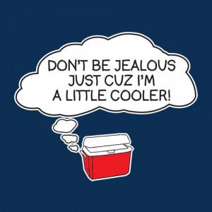 DON'T BE JEALOUS JUST CUZ I'M A LITTLE COOLER T-SHIRT