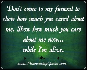 Don't come to my funeral to show how much you cared about me. Show me ...