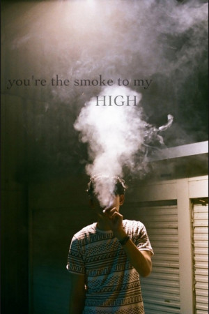 """You're The Smoke To My High """""""