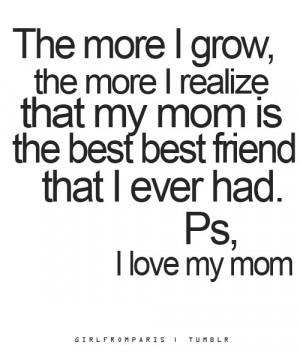 ... , the more I realize that me mom is the best friend that I ever had