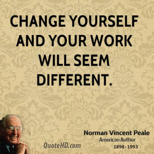 Change yourself and your work will seem different.