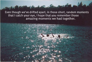 even though we've drifted apart, in those, short, random moments ...