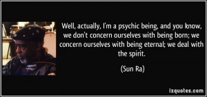 Well, actually, I'm a psychic being, and you know, we don't concern ...