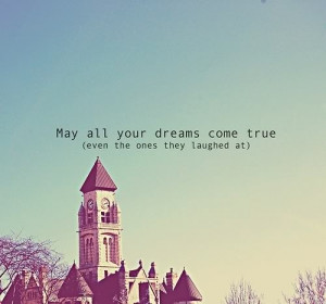 May all your dreams come true(even the ones they laughed at).