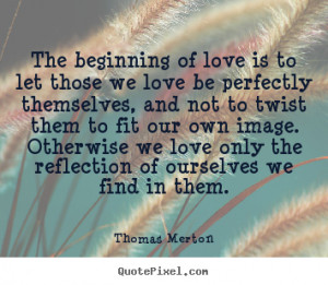 Quote about love - The beginning of love is to let those we love be ...