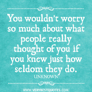 You wouldn't worry so much about what people really thought of you ...