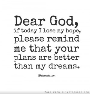 Dear God, if today I lose my hope, please remind me that your plans ...