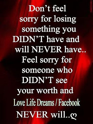 Don't feel sorry for losing something you DIDN'T have and will NEVER ...