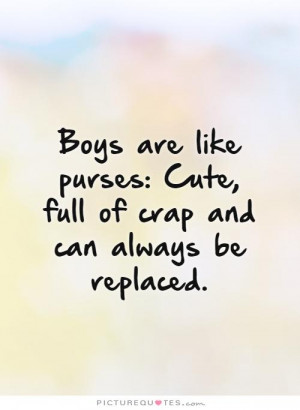 Boys are like purses: Cute, full of crap and can always be replaced ...