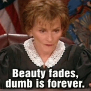 Beauty Fades, Dumb Is Forever Quote By Judge Judy