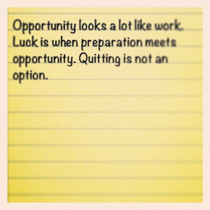 Opportunity looks a lot like work. Luck is when preparation meets ...