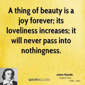thing of beauty is a joy forever; its loveliness increases; it will ...