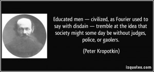 ... some day be without judges, police, or gaolers. - Peter Kropotkin