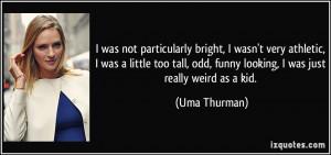 ... too tall, odd, funny looking, I was just really weird as a kid. - Uma
