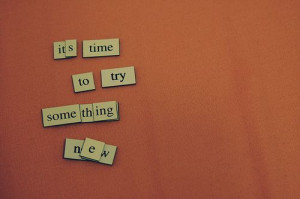 It's time to try something new