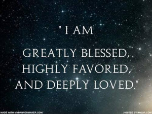 am greatly blessed, highly favored, and deeply loved.