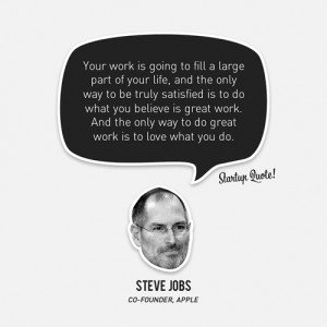... work. And the only way to do great work is to love what you do.- Steve