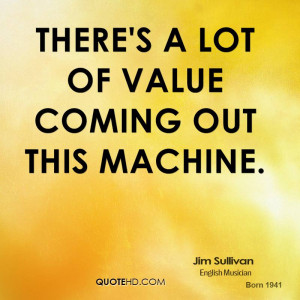 There's a lot of value coming out this machine.