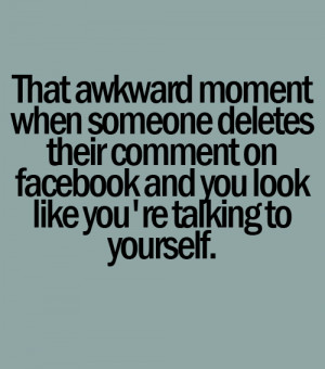 That awkward moment when someone deletes their comment on facebook ...