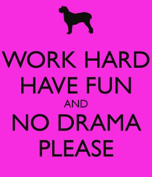 WORK HARD HAVE FUN AND NO DRAMA PLEASE