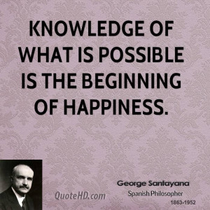Knowledge of what is possible is the beginning of happiness.