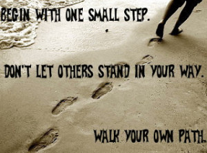 ... one small step. Don't let others stand in your way.walk your own path