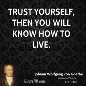 Trust yourself, then you will know how to live.