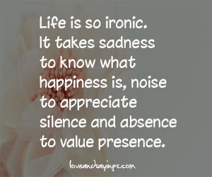 Life is so ironic It Takes Sadness