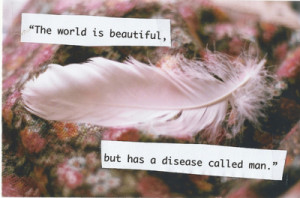 the world is beautiful, but has a disease called man. (by Ester ...
