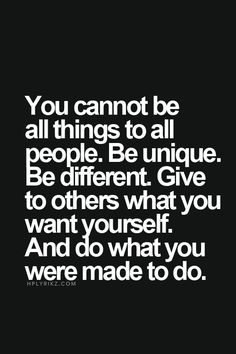 You cannot be all the things to all people. Be unique... be different ...