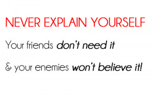 never explain yourself your friends don't need it & your enemies won't ...