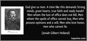 God give us men. A time like this demands Strong minds, great hearts ...