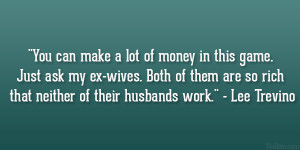 "... are so rich that neither of their husbands work."" – Lee Trevino"