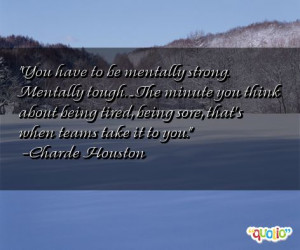 ... tough the minute you think about being tired being sore that s