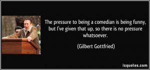 The pressure to being a comedian is being funny, but I've given that ...