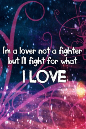 am a lover not a fighter but i will fight for what i love