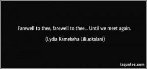 ... farewell to thee... Until we meet again. - Lydia Kamekeha Liliuokalani