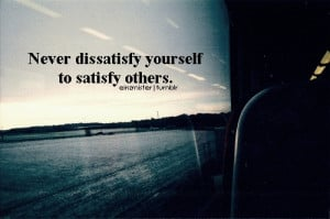 Never dissatisfy yourself to satisfy others